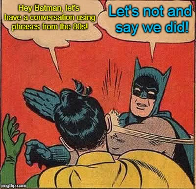 Take a chill pill, Robin. | Hey Batman, let's have a conversation using phrases from the 80s! Let's not and say we did! | image tagged in memes,batman slapping robin,80s,1980s,sayings,pop culture | made w/ Imgflip meme maker