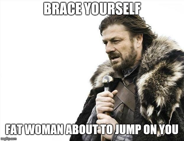 Brace Yourselves X is Coming Meme | BRACE YOURSELF FAT WOMAN ABOUT TO JUMP ON YOU | image tagged in memes,brace yourselves x is coming | made w/ Imgflip meme maker