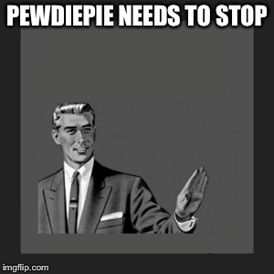 Kill Yourself Guy Meme | PEWDIEPIE NEEDS TO STOP | image tagged in memes,kill yourself guy | made w/ Imgflip meme maker