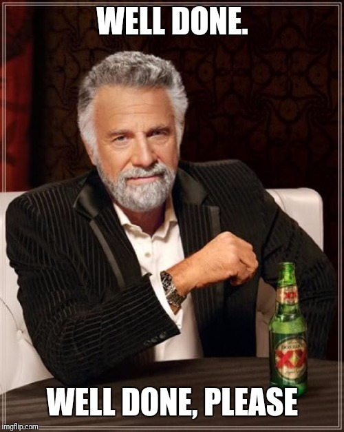 The Most Interesting Man In The World Meme | WELL DONE. WELL DONE, PLEASE | image tagged in memes,the most interesting man in the world | made w/ Imgflip meme maker