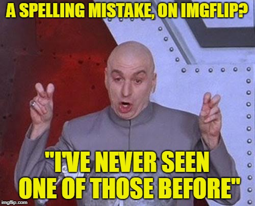 "Dr Evil Laser Meme | A SPELLING MISTAKE, ON IMGFLIP? ""I'VE NEVER SEEN ONE OF THOSE BEFORE"" 