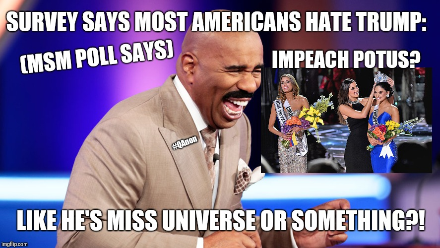 #FakeNews SURVEY SAYS: Most Americans Hate Donald Trump! #ImpeachTrump Like He's #MissUniverse?! #LMAO -Steve Harvey (#QAnon) | SURVEY SAYS MOST AMERICANS HATE TRUMP: IMPEACH POTUS? LIKE HE'S MISS UNIVERSE OR SOMETHING?! (MSM POLL SAYS) #QAnon | image tagged in steve harvey,family feud,miss universe,celebrity jeopardy snl,impeachment,funny memes | made w/ Imgflip meme maker
