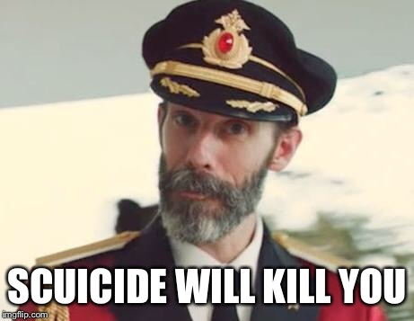 Captain Obvious | SCUICIDE WILL KILL YOU | image tagged in captain obvious | made w/ Imgflip meme maker