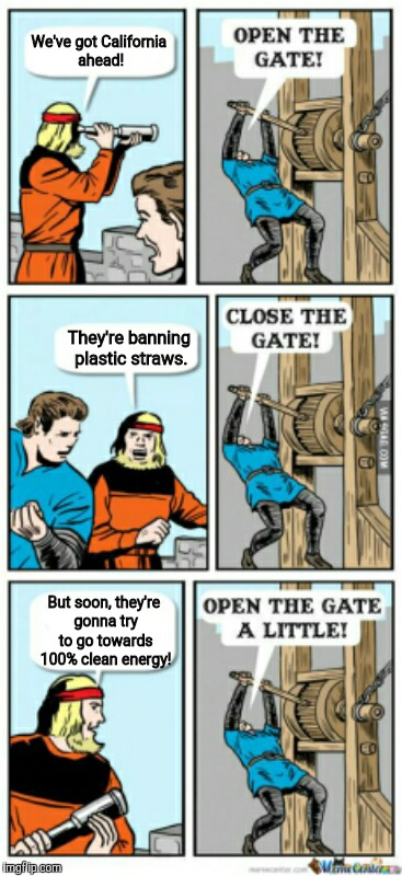 Yup. It's true. | We've got California ahead! They're banning plastic straws. But soon, they're gonna try to go towards 100% clean energy! | image tagged in open the gate a little,memes,california,straw ban,clean,energy | made w/ Imgflip meme maker