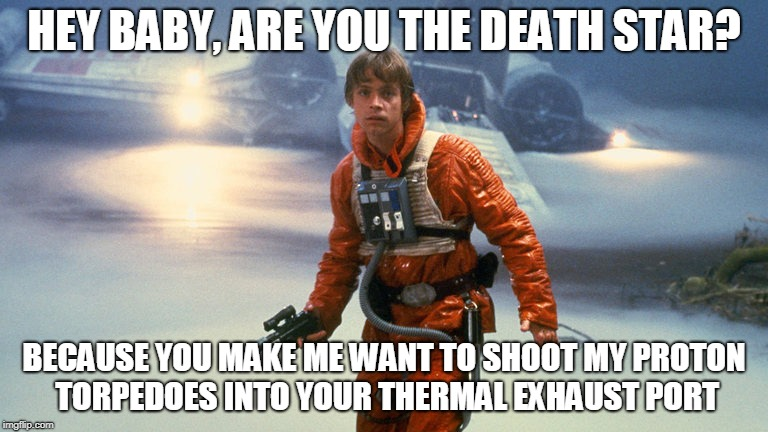 Star Wars Pick-Up Line Fail. Fail Week, Aug 27 - Sep 3 (a Landon_the_memer event).  | HEY BABY, ARE YOU THE DEATH STAR? BECAUSE YOU MAKE ME WANT TO SHOOT MY PROTON TORPEDOES INTO YOUR THERMAL EXHAUST PORT | image tagged in luke skywalker - sinking feeling,memes,star wars,luke,fail week,use the pickup lines luke | made w/ Imgflip meme maker