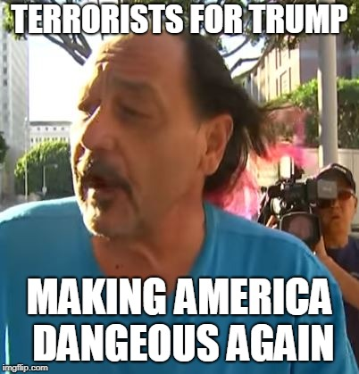 Terrorists for Trump | TERRORISTS FOR TRUMP MAKING AMERICA DANGEOUS AGAIN | image tagged in terrorists,trump | made w/ Imgflip meme maker