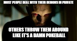demon | MOST PEOPLE DEAL WITH THEIR DEMONS IN PRIVATE OTHERS THROW THEM AROUND LIKE IT'S A DAMN POKEBALL | image tagged in demon | made w/ Imgflip meme maker