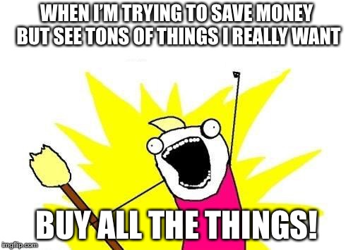 BUY BUY BUY! | WHEN I'M TRYING TO SAVE MONEY BUT SEE TONS OF THINGS I REALLY WANT BUY ALL THE THINGS! | image tagged in memes,x all the y,spending,money,wasting money | made w/ Imgflip meme maker