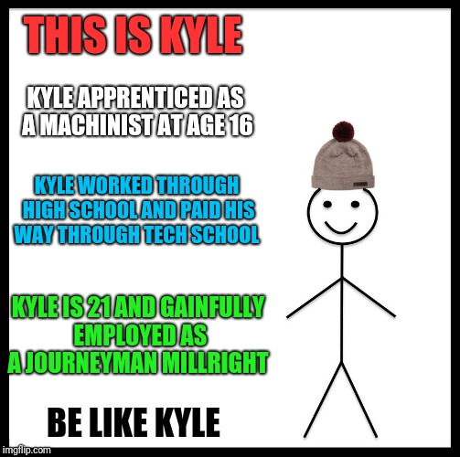 True story  | THIS IS KYLE KYLE APPRENTICED AS A MACHINIST AT AGE 16 KYLE WORKED THROUGH HIGH SCHOOL AND PAID HIS WAY THROUGH TECH SCHOOL KYLE IS 21 AND G | image tagged in be like bill,union,apprenticeship,tradesman,vocation,skilled labor | made w/ Imgflip meme maker