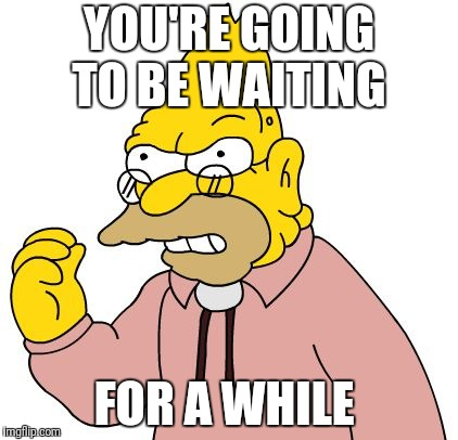 YOU'RE GOING TO BE WAITING FOR A WHILE | made w/ Imgflip meme maker