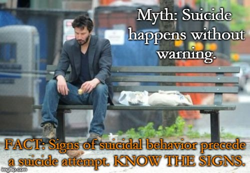Sad Keanu | Myth: Suicide happens without warning. FACT: Signs of suicidal behavior precede a suicide attempt. KNOW THE SIGNS. | image tagged in memes,sad keanu | made w/ Imgflip meme maker