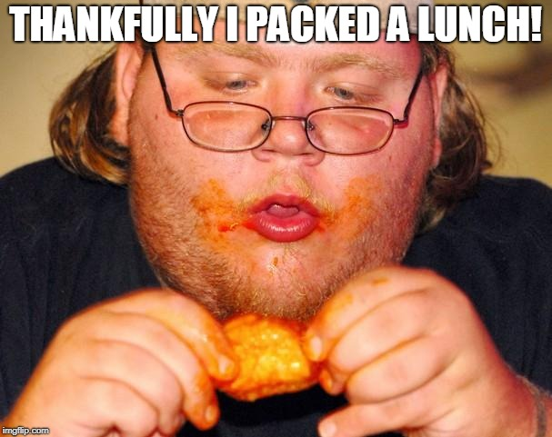 fat guy eating wings | THANKFULLY I PACKED A LUNCH! | image tagged in fat guy eating wings | made w/ Imgflip meme maker