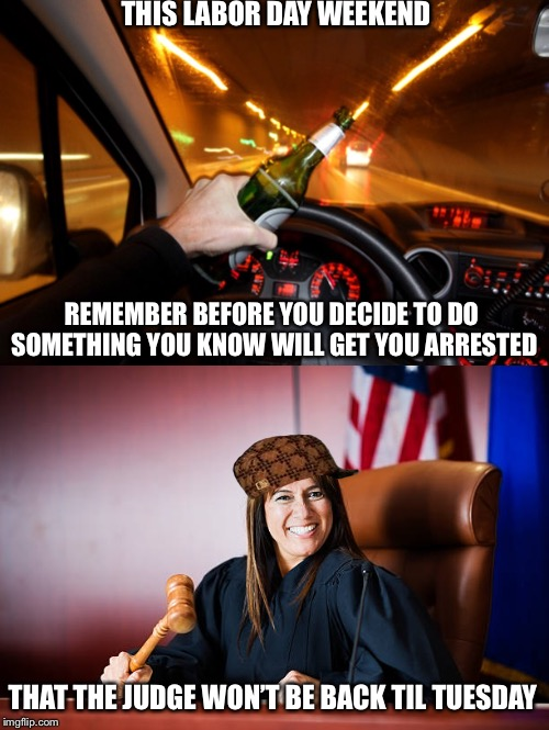 Party smarter not harder | THIS LABOR DAY WEEKEND REMEMBER BEFORE YOU DECIDE TO DO SOMETHING YOU KNOW WILL GET YOU ARRESTED THAT THE JUDGE WON'T BE BACK TIL TUESDAY | image tagged in labor day,criminal,drunk guy | made w/ Imgflip meme maker