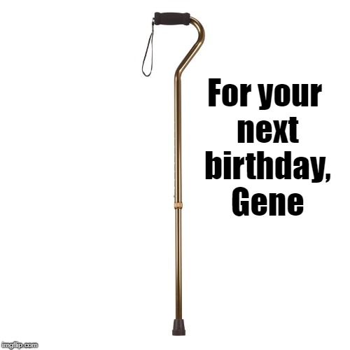 For your next birthday, Gene | made w/ Imgflip meme maker