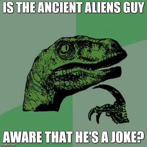 If he is, it doesn't seem to faze him | IS THE ANCIENT ALIENS GUY AWARE THAT HE'S A JOKE? | image tagged in memes,philosoraptor,ancient aliens,ancient aliens guy,aliens | made w/ Imgflip meme maker