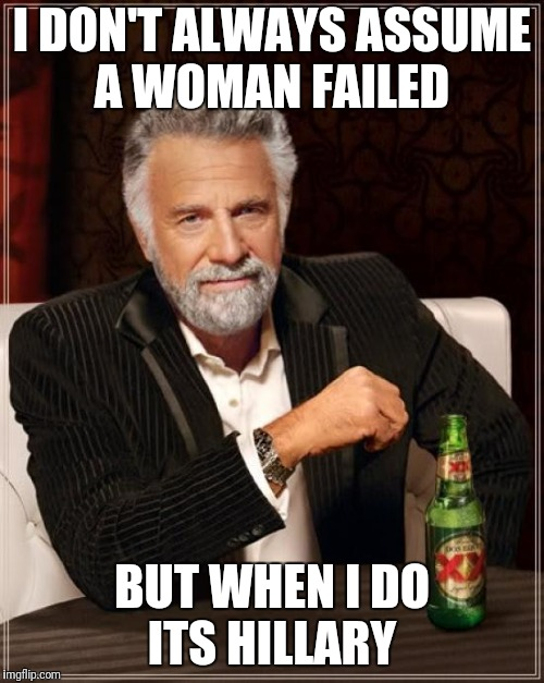 The Most Interesting Man In The World Meme | I DON'T ALWAYS ASSUME A WOMAN FAILED BUT WHEN I DO ITS HILLARY | image tagged in memes,the most interesting man in the world | made w/ Imgflip meme maker