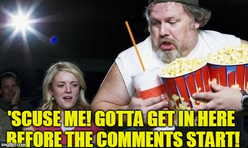 'SCUSE ME! GOTTA GET IN HERE BEFORE THE COMMENTS START! | image tagged in movies | made w/ Imgflip meme maker