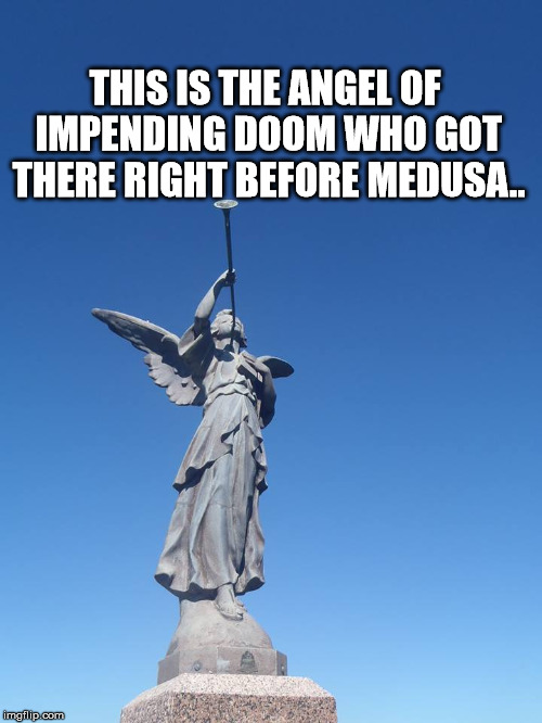 Sound the trumpets! Gather the people! | THIS IS THE ANGEL OF IMPENDING DOOM WHO GOT THERE RIGHT BEFORE MEDUSA.. | image tagged in sound the trumpets gather the people | made w/ Imgflip meme maker