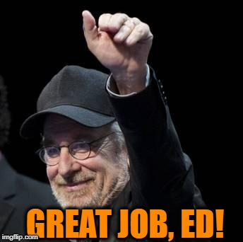 steven spielberg approves | GREAT JOB, ED! | image tagged in steven spielberg approves | made w/ Imgflip meme maker