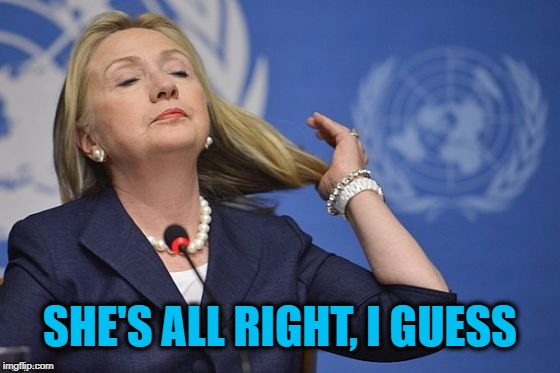 Hillary | SHE'S ALL RIGHT, I GUESS | image tagged in hillary | made w/ Imgflip meme maker