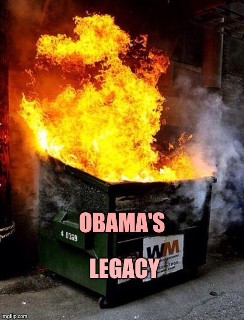 Dumpster Fire | OBAMA'S LEGACY | image tagged in dumpster fire | made w/ Imgflip meme maker