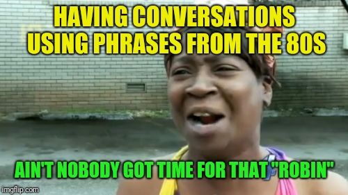 "Aint Nobody Got Time For That Meme | HAVING CONVERSATIONS USING PHRASES FROM THE 80S AIN'T NOBODY GOT TIME FOR THAT ""ROBIN"" 