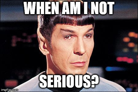 Condescending Spock | WHEN AM I NOT SERIOUS? | image tagged in condescending spock | made w/ Imgflip meme maker