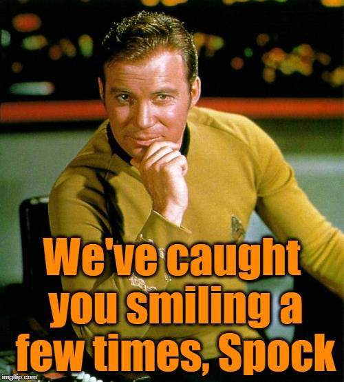 captain kirk | We've caught you smiling a few times, Spock | image tagged in captain kirk | made w/ Imgflip meme maker