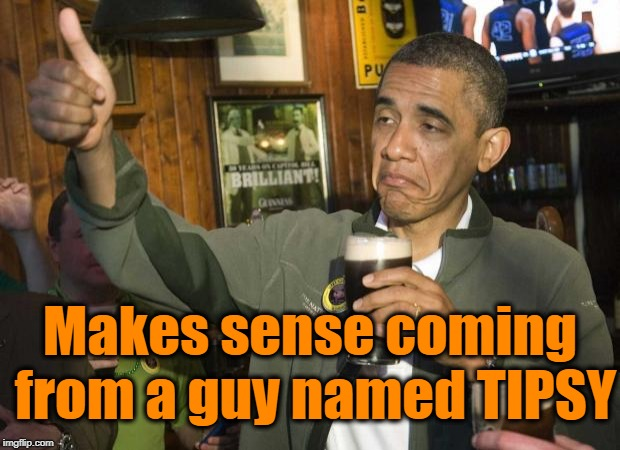 Obama beer | Makes sense coming from a guy named TIPSY | image tagged in obama beer | made w/ Imgflip meme maker