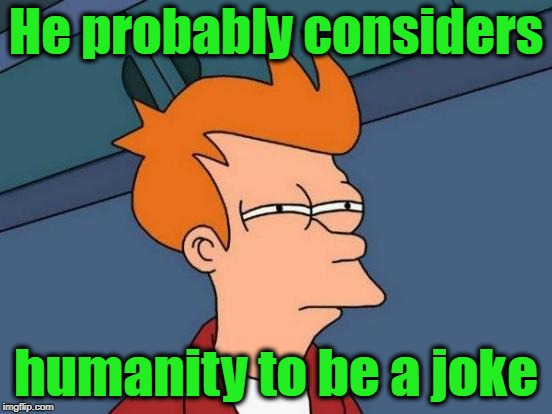 Futurama Fry Meme | He probably considers humanity to be a joke | image tagged in memes,futurama fry | made w/ Imgflip meme maker