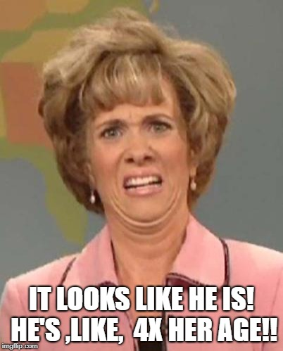 Disgusted Kristin Wiig | IT LOOKS LIKE HE IS! HE'S ,LIKE,  4X HER AGE!! | image tagged in disgusted kristin wiig | made w/ Imgflip meme maker