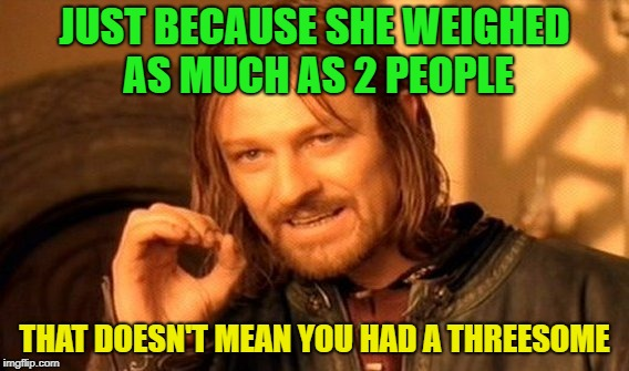 Not Logical | JUST BECAUSE SHE WEIGHED AS MUCH AS 2 PEOPLE THAT DOESN'T MEAN YOU HAD A THREESOME | image tagged in memes,one does not simply,funny,threesome | made w/ Imgflip meme maker