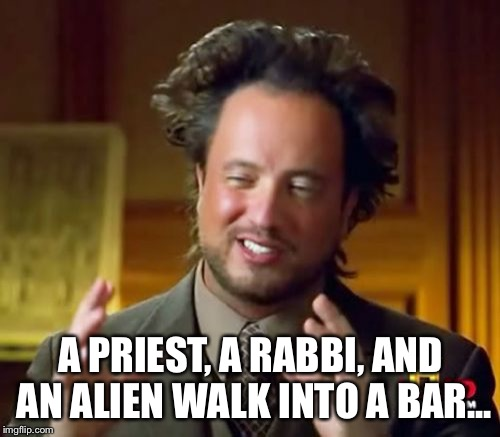 Ancient Aliens Meme | A PRIEST, A RABBI, AND AN ALIEN WALK INTO A BAR... | image tagged in memes,ancient aliens | made w/ Imgflip meme maker
