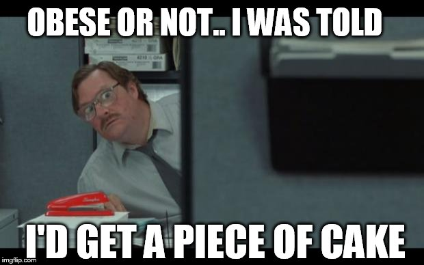 office space milton | OBESE OR NOT.. I WAS TOLD I'D GET A PIECE OF CAKE | image tagged in office space milton | made w/ Imgflip meme maker