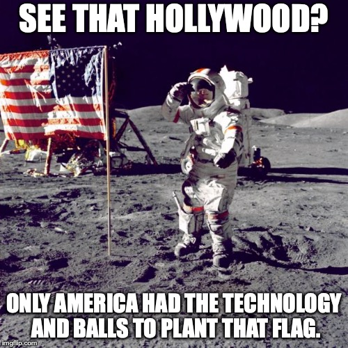 No amount of revisionist bullshit will ever change the reality. | SEE THAT HOLLYWOOD? ONLY AMERICA HAD THE TECHNOLOGY AND BALLS TO PLANT THAT FLAG. | image tagged in neil armstrong,moon,1969,usa,america,2018 | made w/ Imgflip meme maker