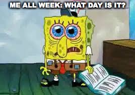 Tired all week | ME ALL WEEK: WHAT DAY IS IT? | image tagged in teachertired,teacher,spongebob | made w/ Imgflip meme maker