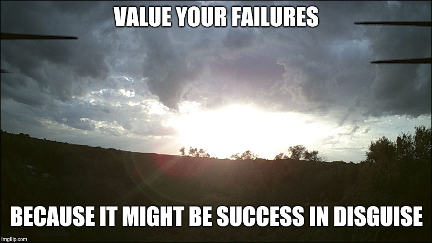 VALUE YOUR FAILURES BECAUSE IT MIGHT BE SUCCESS IN DISGUISE | image tagged in clouds | made w/ Imgflip meme maker