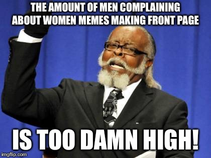 Some are funny but others well we know nobody is sucking you off and I'm so sowwy!  | THE AMOUNT OF MEN COMPLAINING ABOUT WOMEN MEMES MAKING FRONT PAGE IS TOO DAMN HIGH! | image tagged in memes,too damn high | made w/ Imgflip meme maker