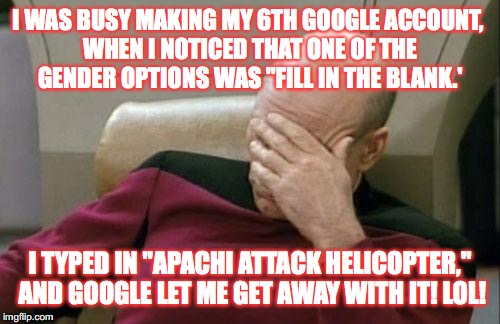 "I sexually identify as an ""Apachi Attack Helicopter!"" See Libtards, if I can identify as anything that doesn't make much sense! 