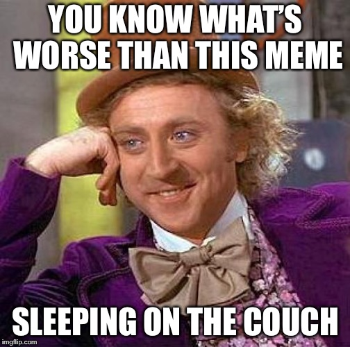 Creepy Condescending Wonka Meme | YOU KNOW WHAT'S WORSE THAN THIS MEME SLEEPING ON THE COUCH | image tagged in memes,creepy condescending wonka | made w/ Imgflip meme maker