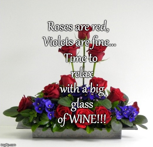An ode to wine... | Roses are red, Violets are fine... Time to relax with a big glass of WINE!!! | image tagged in roses,violets,relax,wine | made w/ Imgflip meme maker