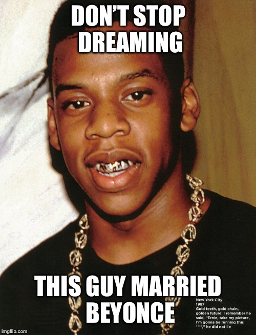 Never give up | DON'T STOP DREAMING THIS GUY MARRIED BEYONCE | image tagged in bullwinkle,jay z,in the mix | made w/ Imgflip meme maker