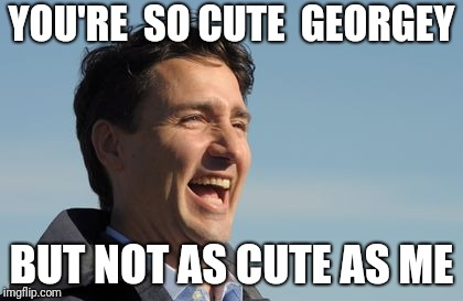 Justin Trudeau | YOU'RE  SO CUTE  GEORGEY BUT NOT AS CUTE AS ME | image tagged in justin trudeau | made w/ Imgflip meme maker