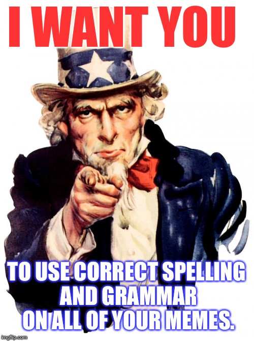 It really bothers me when people use incorrect grammar... I is such a grammar nazi ;D | I WANT YOU TO USE CORRECT SPELLING AND GRAMMAR ON ALL OF YOUR MEMES. | image tagged in memes,uncle sam | made w/ Imgflip meme maker