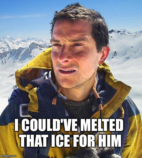 Bear Grylls Meme | I COULD'VE MELTED THAT ICE FOR HIM | image tagged in memes,bear grylls | made w/ Imgflip meme maker