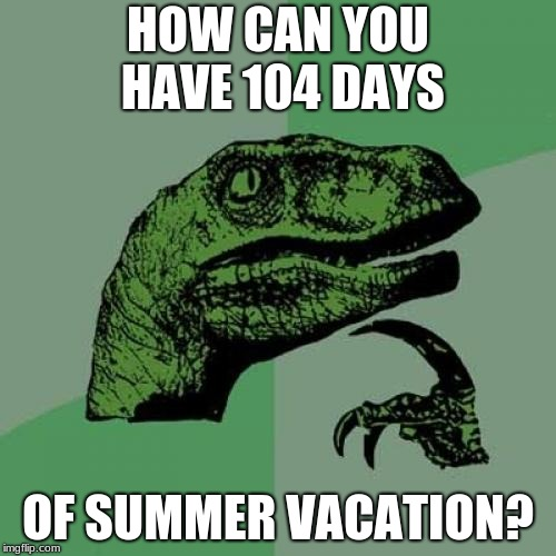 Philosoraptor | HOW CAN YOU HAVE 104 DAYS OF SUMMER VACATION? | image tagged in memes,philosoraptor,phineas and ferb,summer vacation,summer | made w/ Imgflip meme maker