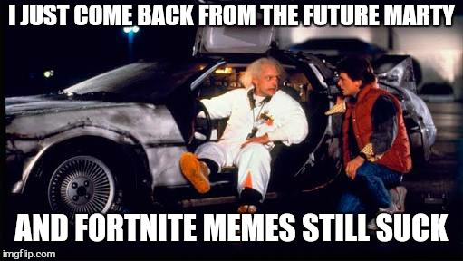 Wait for it .... | I JUST COME BACK FROM THE FUTURE MARTY AND FORTNITE MEMES STILL SUCK | image tagged in memes,back to the future,fortnite,marty mcfly,time travel,funny memes | made w/ Imgflip meme maker