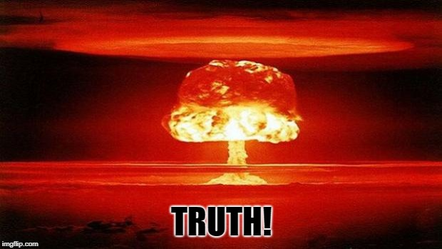 Atomic Bomb | TRUTH! | image tagged in atomic bomb | made w/ Imgflip meme maker
