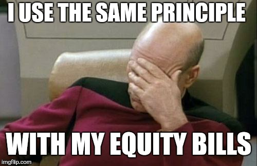 Captain Picard Facepalm Meme | I USE THE SAME PRINCIPLE WITH MY EQUITY BILLS | image tagged in memes,captain picard facepalm | made w/ Imgflip meme maker
