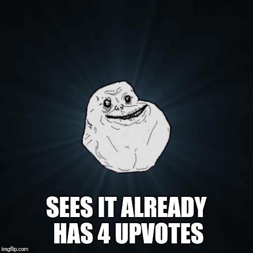 Forever Alone Meme | SEES IT ALREADY HAS 4 UPVOTES | image tagged in memes,forever alone | made w/ Imgflip meme maker